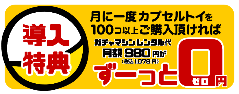 【導入特典】月に1度カプセルトイを100コ以上ご購入いただければ、ガチャマシンレンタル代月額980円(税込1,078円)がずーっと0円