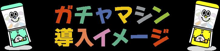 ガチャマシン導入イメージ!